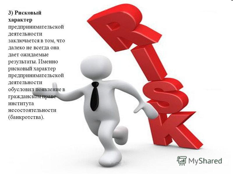 3) Рисковый характер предпринимательской деятельности заключается в том, что далеко не всегда она дает ожидаемые результаты. Именно рисковый характер предпринимательской деятельности обусловил появление в гражданском праве института несостоятельности