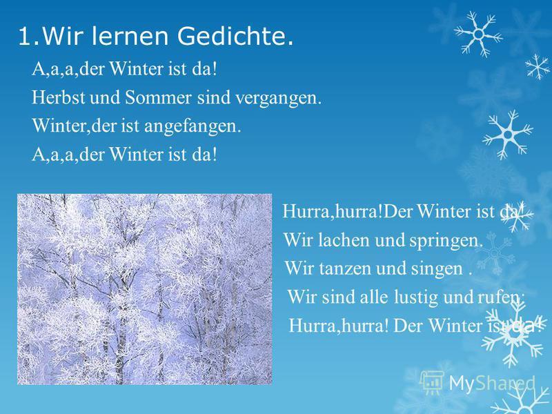 1.Wir lernen Gedichte. A,a,a,der Winter ist da! Herbst und Sommer sind vergangen. Winter,der ist angefangen. A,a,a,der Winter ist da! Hurra,hurra!Der Winter ist da! Wir lachen und springen. Wir tanzen und singen. Wir sind alle lustig und rufen: Hurra