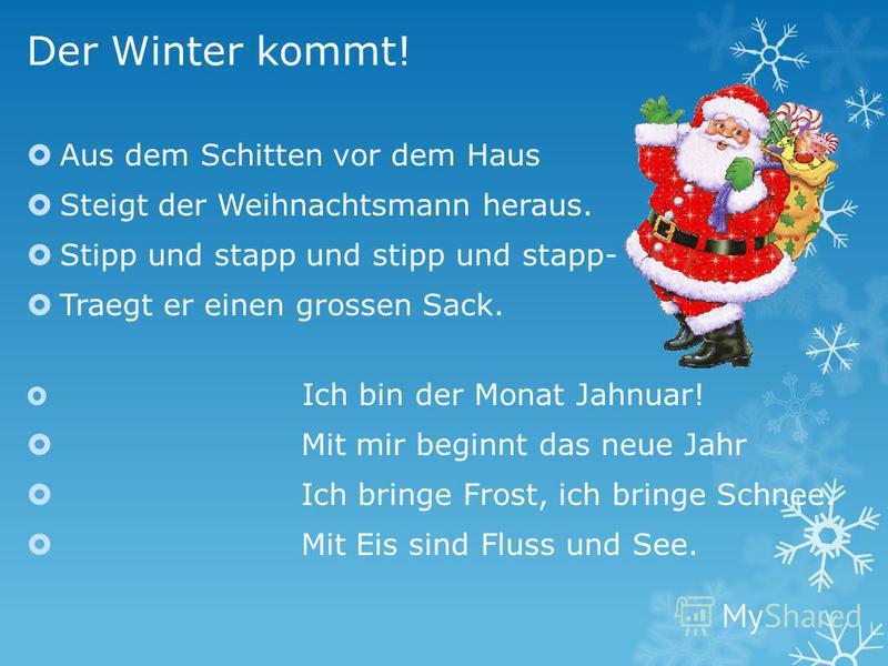 Der Winter kommt! Aus dem Schitten vor dem Haus Steigt der Weihnachtsmann heraus. Stipp und stapp und stipp und stapp- Traegt er einen grossen Sack. Ich bin der Monat Jahnuar! Mit mir beginnt das neue Jahr Ich bringe Frost, ich bringe Schnee. Mit Eis