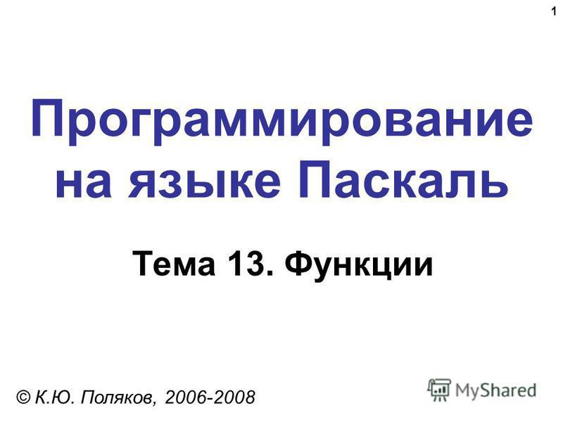 1 Программирование на языке Паскаль Тема 13. Функции © К.Ю. Поляков, 2006-2008