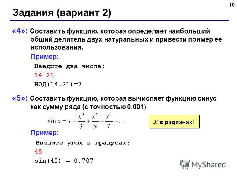 10 Задания (вариант 2) «4»: Составить функцию, которая определяет наибольший общий делитель двух натуральных и привести пример ее использования. Пример: Введите два числа: 14 21 НОД(14,21)=7 «5»: Составить функцию, которая вычисляет функцию синус как