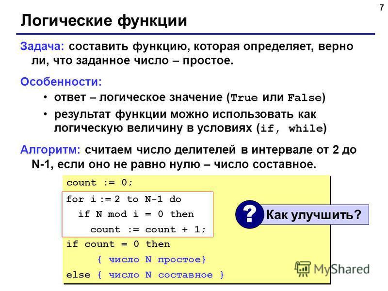 7 Логические функции Задача: составить функцию, которая определяет, верно ли, что заданное число – простое. Особенности: ответ – логическое значение ( True или False ) результат функции можно использовать как логическую величину в условиях ( if, whil