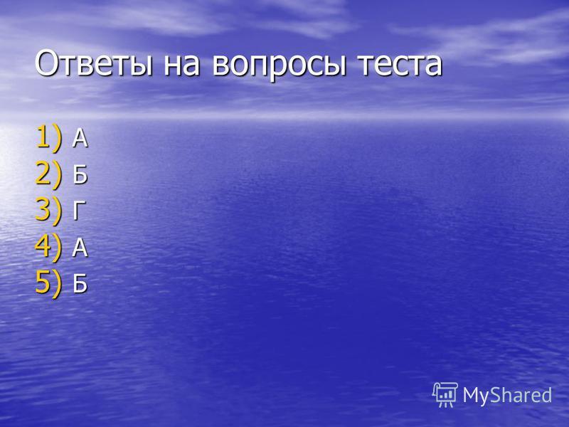 Ответы на вопросы теста 1) А 2) Б 3) Г 4) А 5) Б