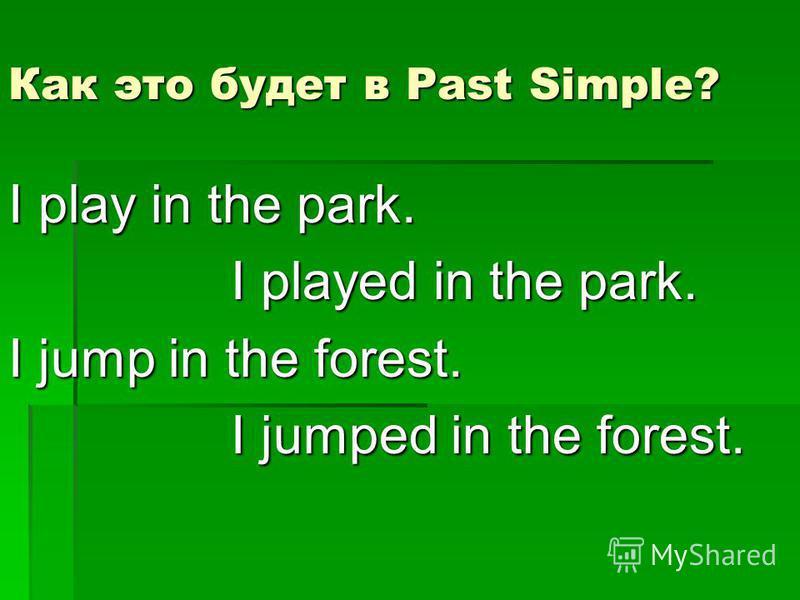 Как это будет в Past Simple? I play in the park. I played in the park. I played in the park. I jump in the forest. I jumped in the forest. I jumped in the forest.