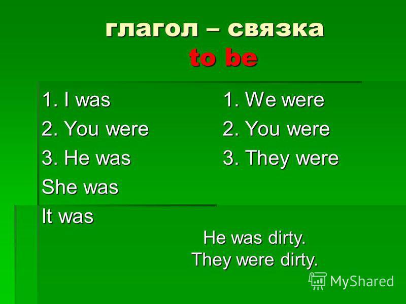 глагол – связка to be глагол – связка to be 1. I was 2. You were 3. He was She was It was 1. We were 2. You were 3. They were He was dirty. They were dirty.