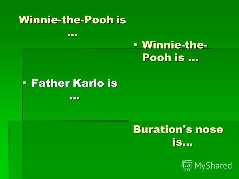 Winnie-the-Pooh is … Father Karlo is … Father Karlo is … Winnie-the- Pooh is … Winnie-the- Pooh is … Buration's nose is…