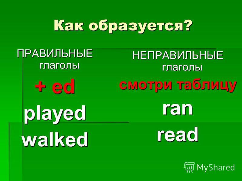 Как образуется? ПРАВИЛЬНЫЕ глаголы + ed playedwalked НЕПРАВИЛЬНЫЕ глаголы смотри таблицу ranread