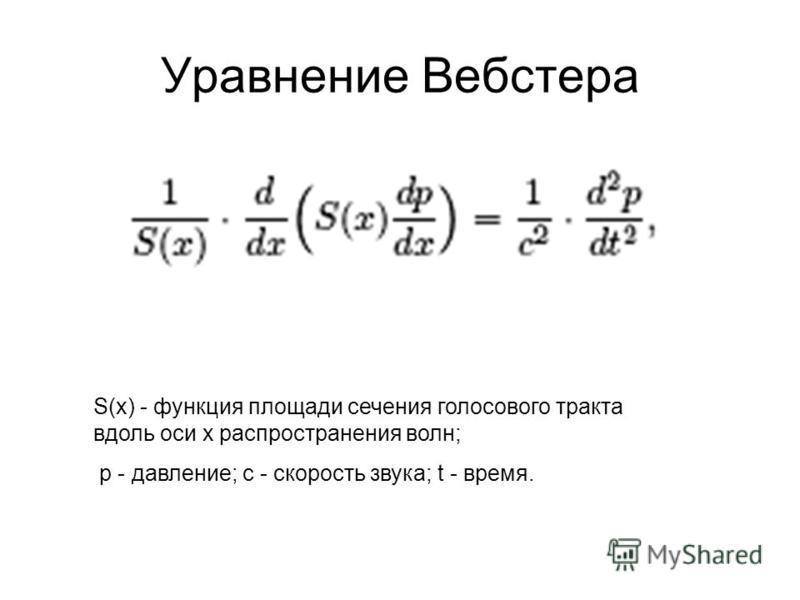 Уравнение Вебстера S(x) - функция площади сечения голосового тракта вдоль оси x распространения волн; p - давление; c - скорость звука; t - время.