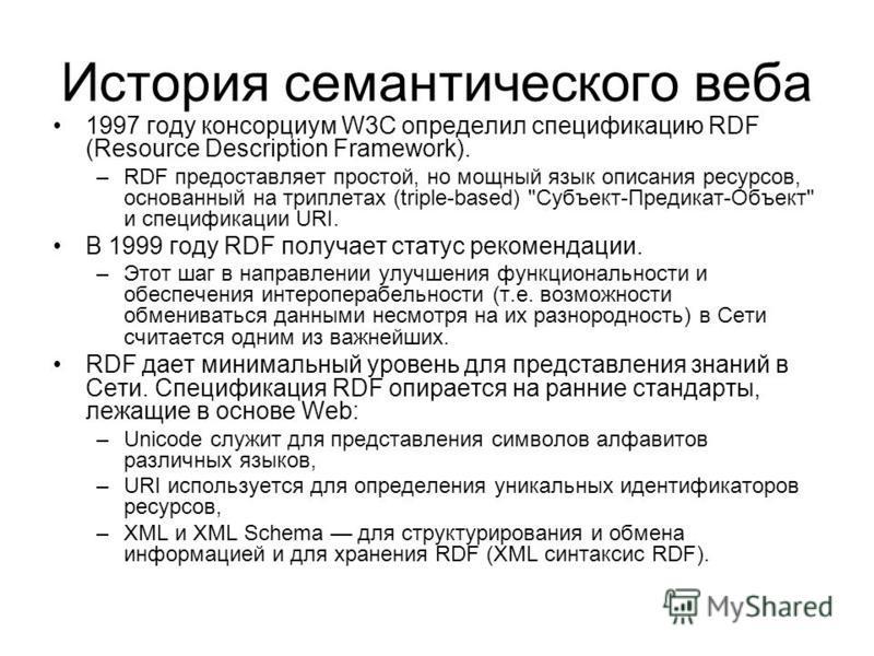 История семантического веба 1997 году консорциум W3C определил спецификацию RDF (Resource Description Framework). –RDF предоставляет простой, но мощный язык описания ресурсов, основанный на триплетах (triple-based)
