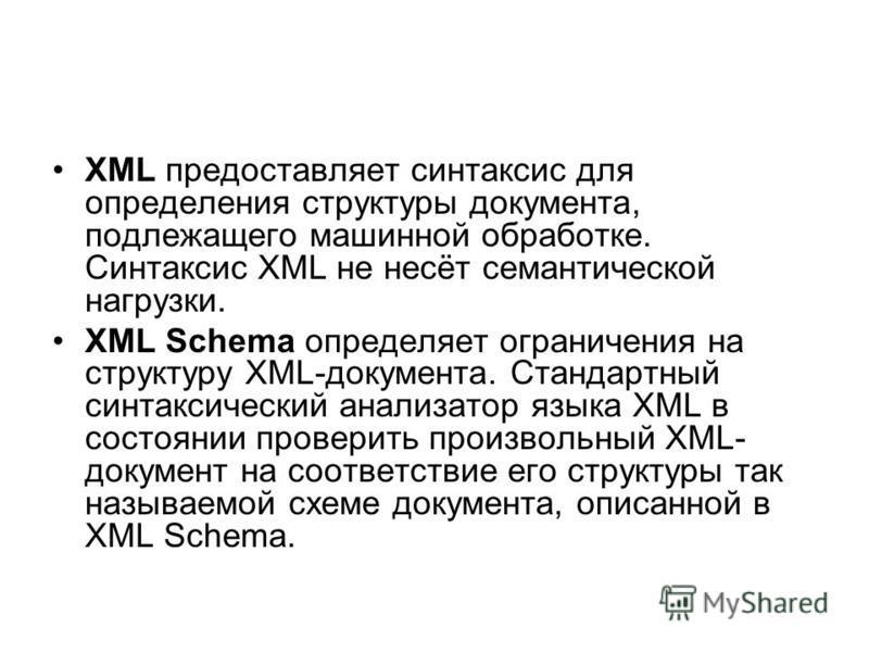 XML предоставляет синтаксис для определения структуры документа, подлежащего машинной обработке. Синтаксис XML не несёт семантической нагрузки. XML Schema определяет ограничения на структуру XML-документа. Стандартный синтаксический анализатор языка