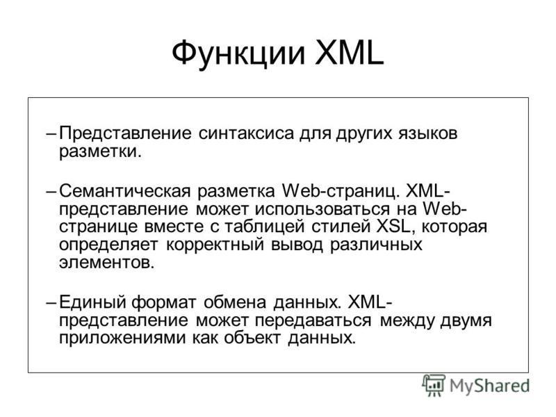 Функции XML –Представление синтаксиса для других языков разметки. –Семантическая разметка Web-страниц. XML- представление может использоваться на Web- странице вместе с таблицей стилей XSL, которая определяет корректный вывод различных элементов. –Ед