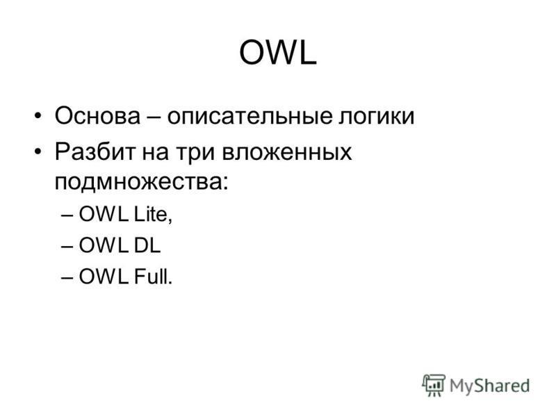 OWL Основа – описательные логики Разбит на три вложенных подмножества: –OWL Lite, –OWL DL –OWL Full.