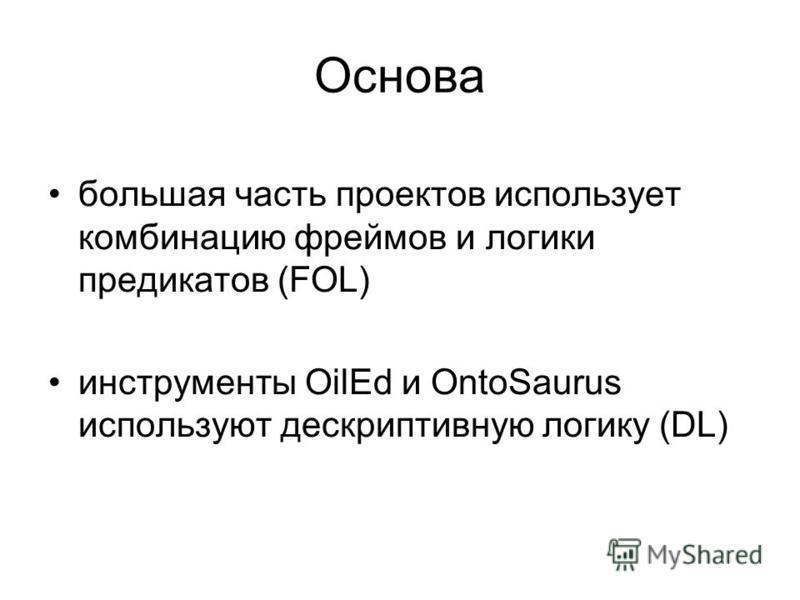 Основа большая часть проектов использует комбинацию фреймов и логики предикатов (FOL) инструменты OilEd и OntoSaurus используют дескриптивную логику (DL)