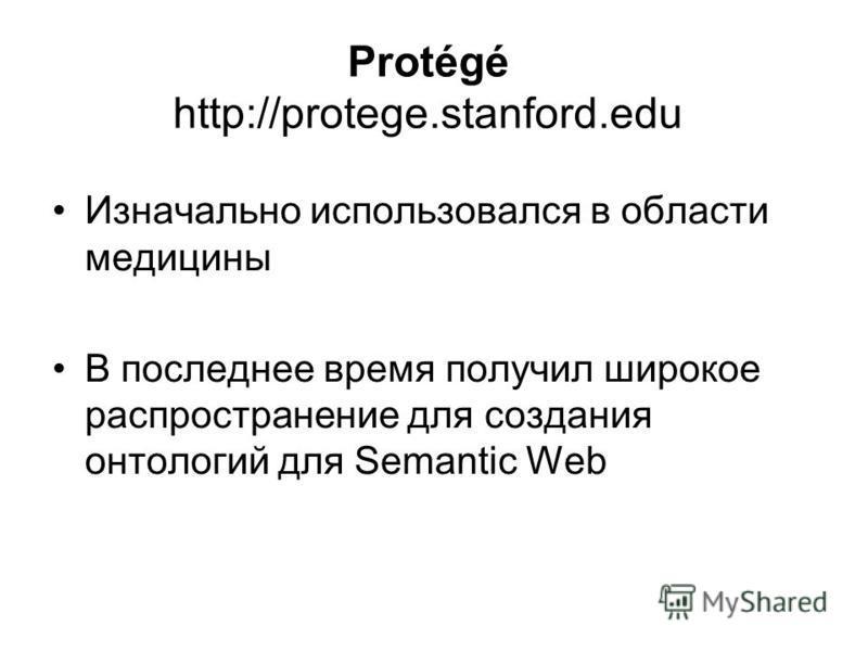 Protégé http://protege.stanford.edu Изначально использовался в области медицины В последнее время получил широкое распространение для создания онтологий для Semantic Web