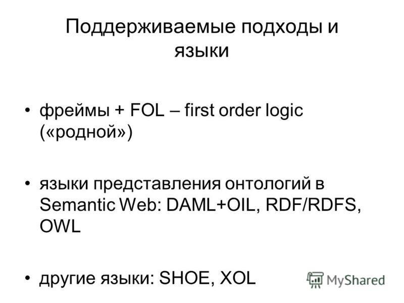 Поддерживаемые подходы и языки фреймы + FOL – first order logic («родной») языки представления онтологий в Semantic Web: DAML+OIL, RDF/RDFS, OWL другие языки: SHOE, XOL