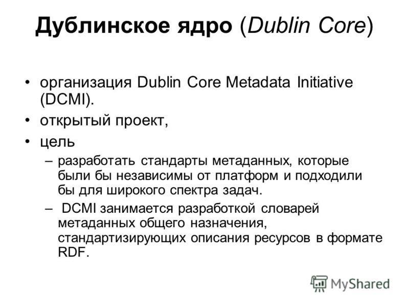 Дублинское ядро (Dublin Core) организация Dublin Core Metadata Initiative (DCMI). открытый проект, цель –разработать стандарты метаданных, которые были бы независимы от платформ и подходили бы для широкого спектра задач. – DCMI занимается разработкой