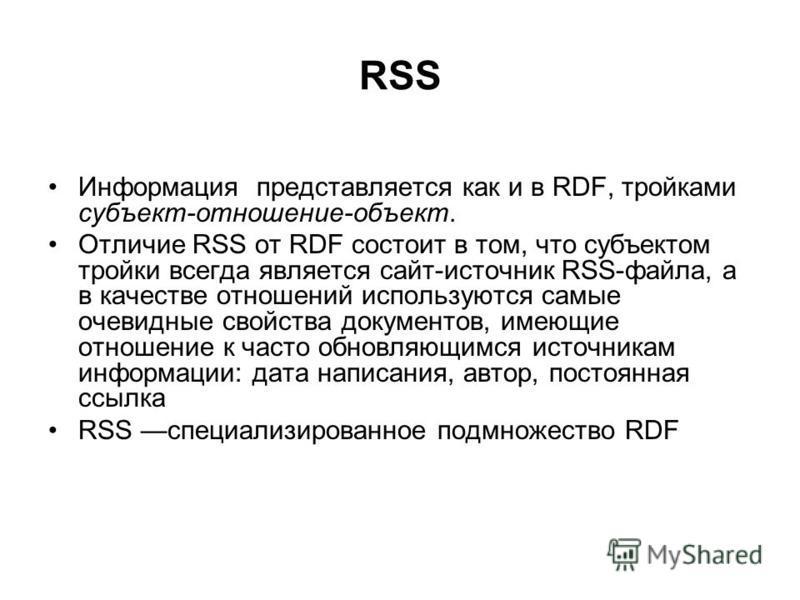 RSS Информация представляется как и в RDF, тройками субъект-отношение-объект. Отличие RSS от RDF состоит в том, что субъектом тройки всегда является сайт-источник RSS-файла, а в качестве отношений используются самые очевидные свойства документов, име