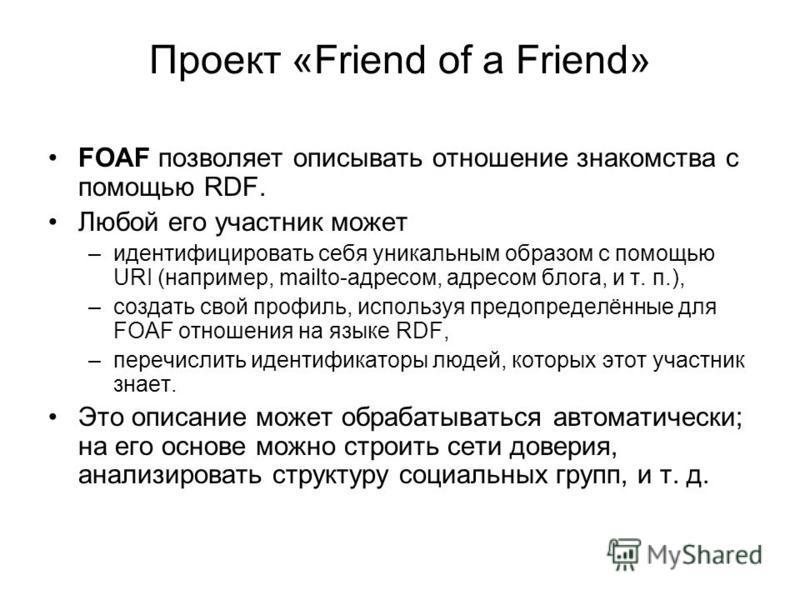 Проект «Friend of a Friend» FOAF позволяет описывать отношение знакомства с помощью RDF. Любой его участник может –идентифицировать себя уникальным образом с помощью URI (например, mailto-адресом, адресом блога, и т. п.), –создать свой профиль, испол