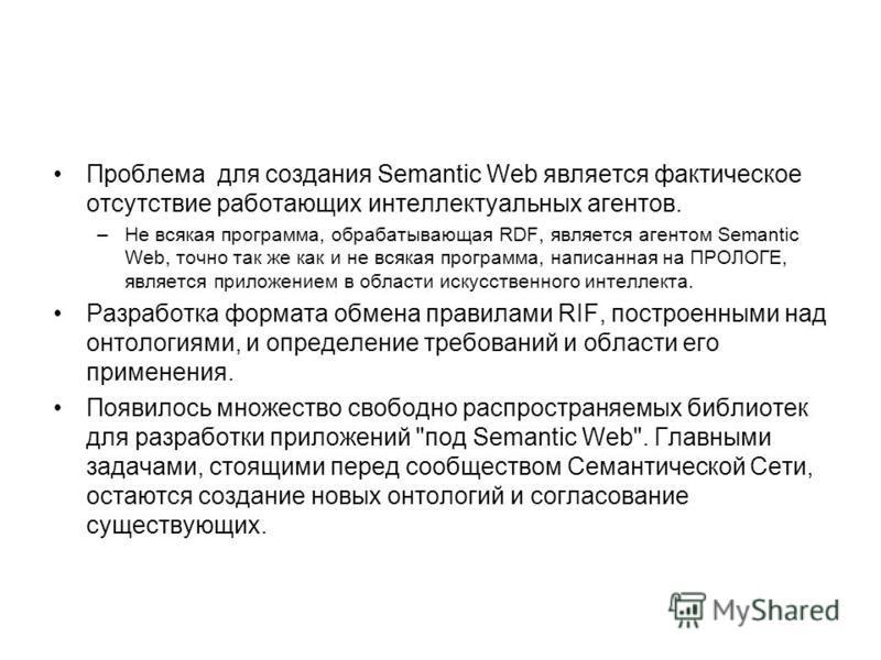 Проблема для создания Semantic Web является фактическое отсутствие работающих интеллектуальных агентов. –Не всякая программа, обрабатывающая RDF, является агентом Semantic Web, точно так же как и не всякая программа, написанная на ПРОЛОГЕ, является п