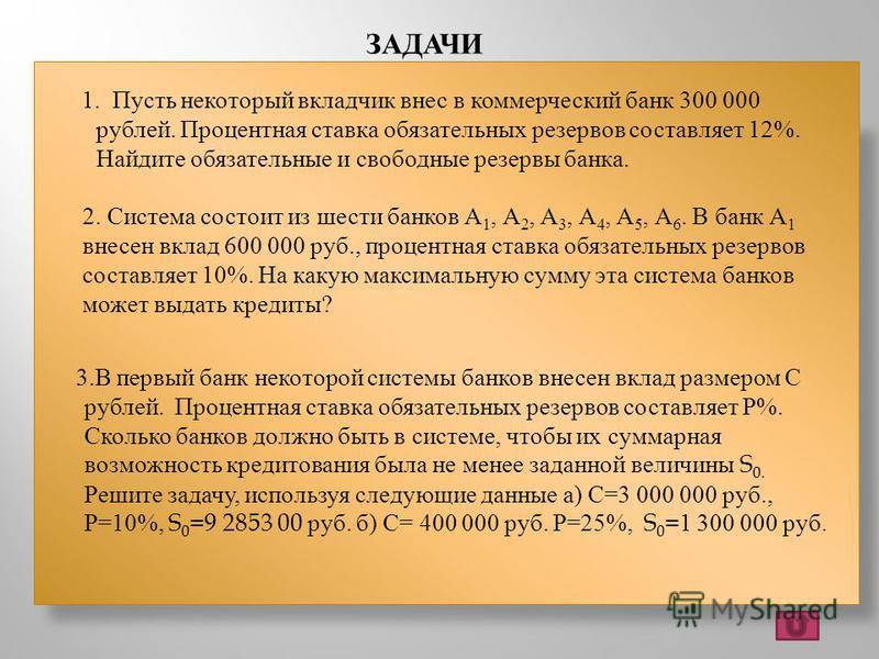 ЗАДАЧИ 3. В первый банк некоторой системы банков внесен вклад размером С рублей. Процентная ставка обязательных резервов составляет Р %. Сколько банков должно быть в системе, чтобы их суммарная возможность кредитования была не менее заданной величины
