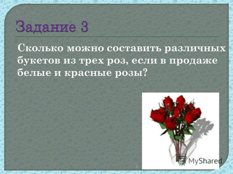 6 Сколько можно составить различных букетов из трех роз, если в продаже белые и красные розы?