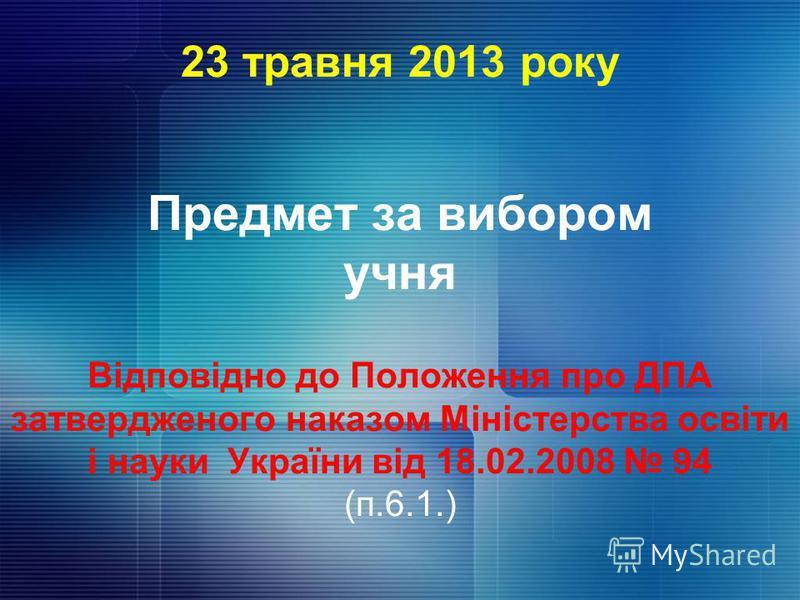 23 травня 2013 року Предмет за вибором учня Відповідно до Положення про ДПА затвердженого наказом Міністерства освіти і науки України від 18.02.2008 94 (п.6.1.)