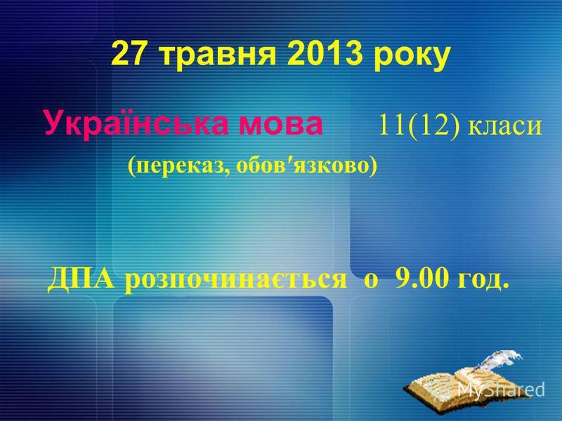 27 травня 2013 року Українська мова 11(12) класи (переказ, обовязково) ДПА розпочинається о 9.00 год.