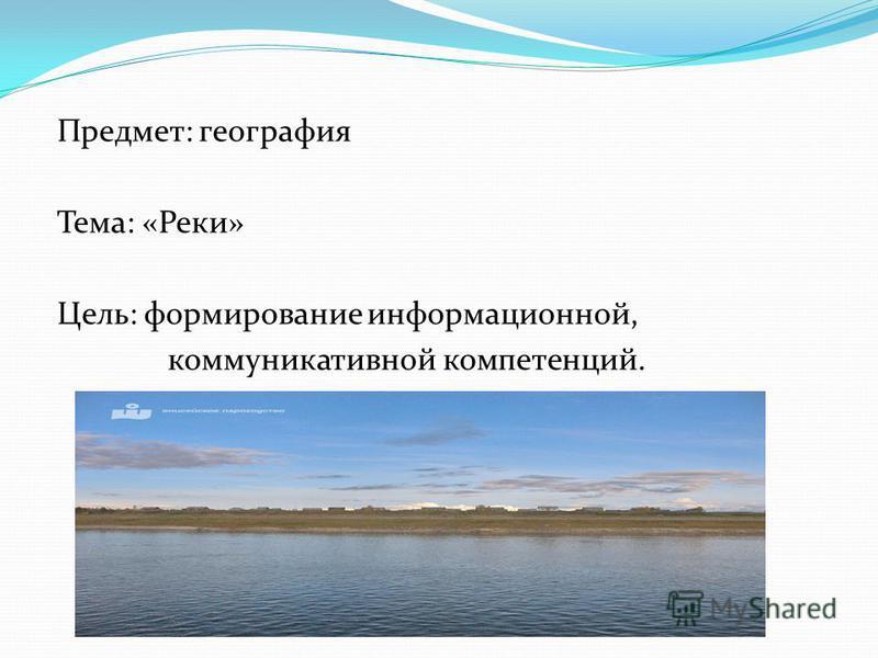 Предмет: география Тема: «Реки» Цель: формирование информационной, коммуникативной компетенций.