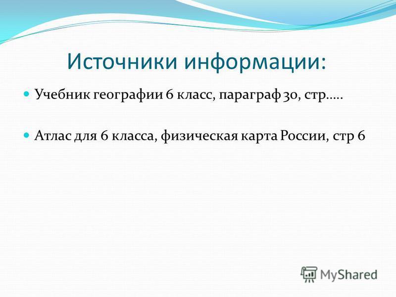 Источники информации: Учебник географии 6 класс, параграф 30, стр….. Атлас для 6 класса, физическая карта России, стр 6