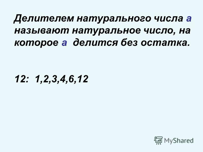 Делителем натурального числа а называют натуральное число, на которое а делится без остатка. 12: 1,2,3,4,6,12