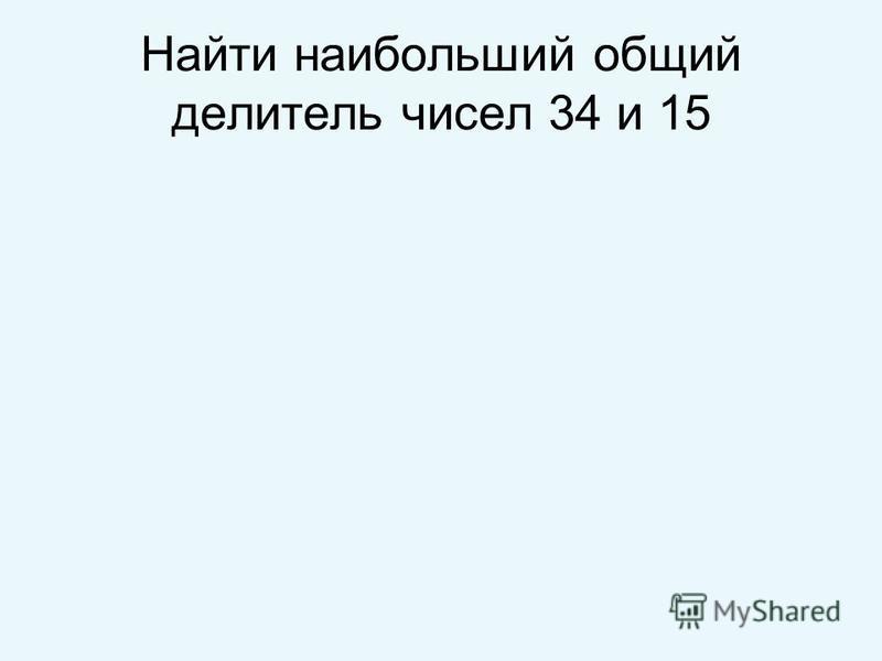 Найти наибольший общий делитель чисел 34 и 15