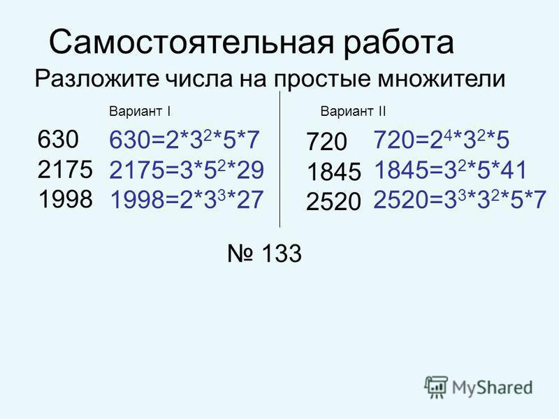 Самостоятельная работа Вариант IВариант II Разложите числа на простые множители 630 2175 1998 720 1845 2520 720=2 4 *3 2 *5 1845=3 2 *5*41 2520=3 3 *3 2 *5*7 630=2*3 2 *5*7 2175=3*5 2 *29 1998=2*3 3 *27 133