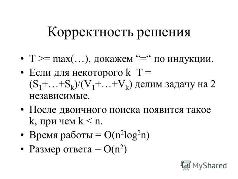 Корректность решения T >= max(…), докажем = по индукции. Если для некоторого k T = (S 1 +…+S k )/(V 1 +…+V k ) делим задачу на 2 независимые. После двоичного поиска появится такое k, при чем k < n. Время работы = O(n 2 log 2 n) Размер ответа = O(n 2