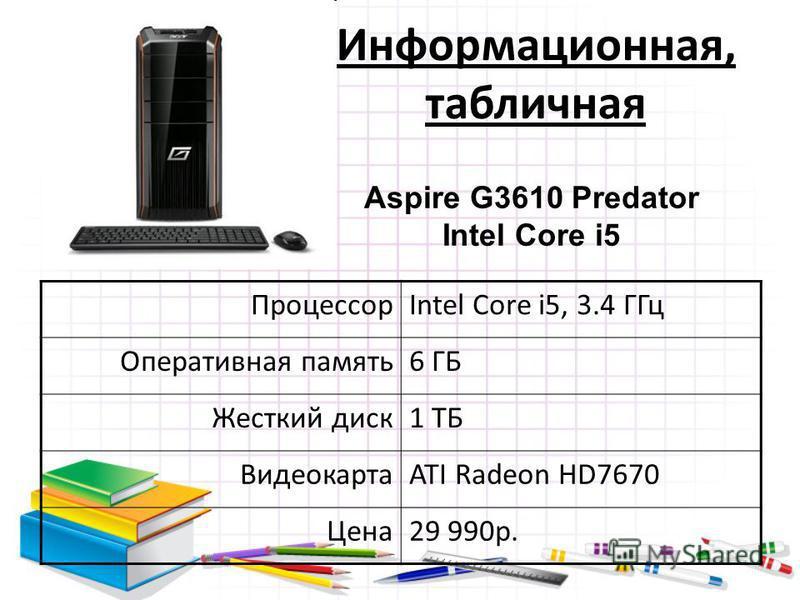 Информационная, табличная ПроцессорIntel Core i5, 3.4 ГГц Оперативная память 6 ГБ Жесткий диск 1 ТБ ВидеокартаATI Radeon HD7670 Цена 29 990 р. Aspire G3610 Predator Intel Core i5