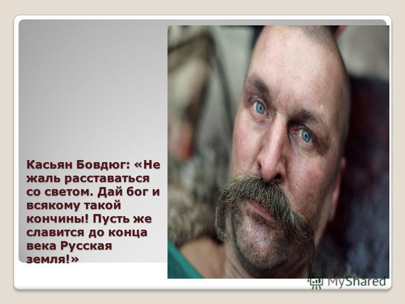 Касьян Бовдюг: «Не жаль расставаться со светом. Дай бог и всякому такой кончины! Пусть же славится до конца века Русская земля!»
