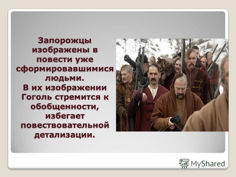 Запорожцы изображены в повести уже сформировавшимися людьми. В их изображении Гоголь стремится к обобщенности, избегает повествовательной детализации.