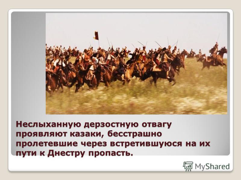 Неслыханную дерзостную отвагу проявляют казаки, бесстрашно пролетевшие через встретившуюся на их пути к Днестру пропасть.