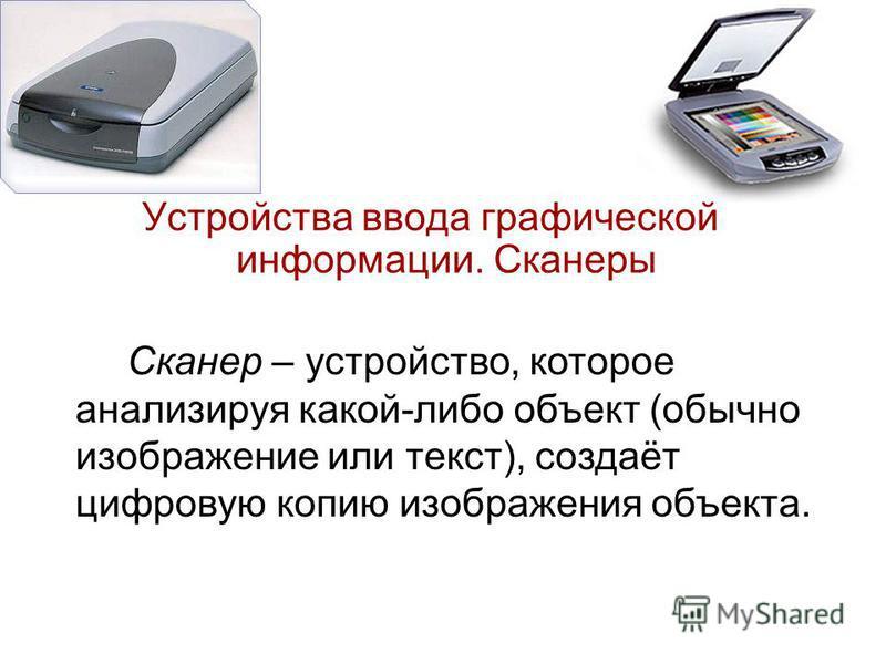 Устройства ввода графической информации. Сканеры Сканер – устройство, которое анализируя какой-либо объект (обычно изображение или текст), создаёт цифровую копию изображения объекта.