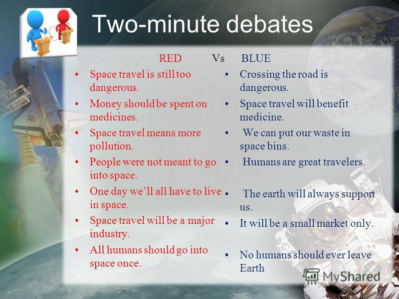 Two-minute debates RED Vs Space travel is still too dangerous. Money should be spent on medicines. Space travel means more pollution. People were not meant to go into space. One day well all have to live in space. Space travel will be a major industr