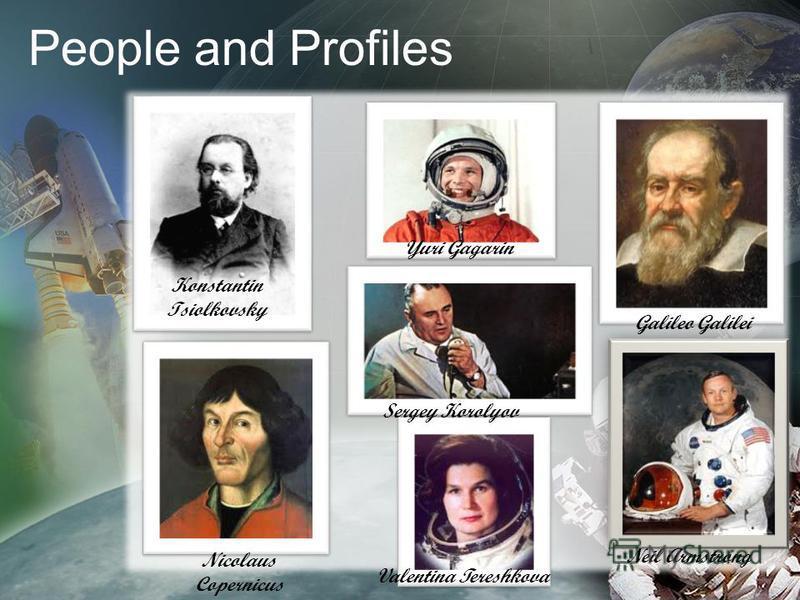 People and Profiles Konstantin Tsiolkovsky Nicolaus Copernicus Yuri Gagarin Sergey Korolyov Valentina Tereshkova Galileo Galilei Neil Armstrong