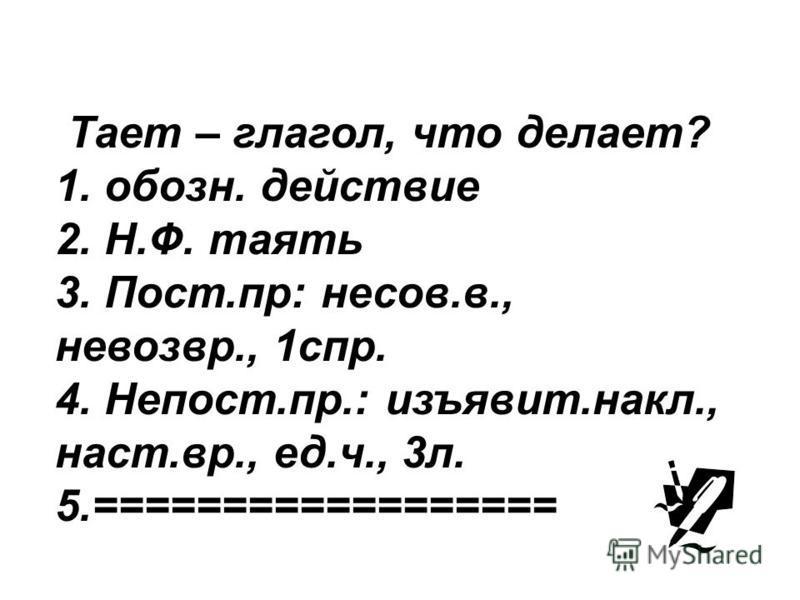 Тает – глагол, что делает? 1. обозн. действие 2. Н.Ф. таять 3. Пост.пр: несов.в., невозврат., 1 спр. 4. Непост.пр.: изъявит.накл., наст.вр., ед.ч., 3 л. 5.==================