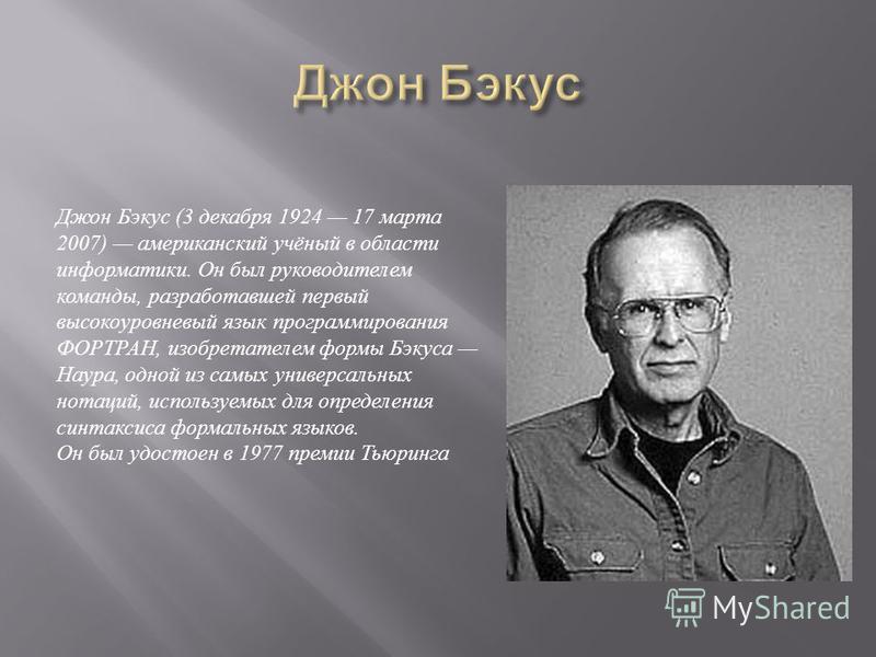 Джон Бэкус (3 декабря 1924 17 марта 2007) американский учёный в области информатики. Он был руководителем команды, разработавшей первый высокоуровневый язык программирования ФОРТРАН, изобретателем формы Бэкуса Наура, одной из самых универсальных нота