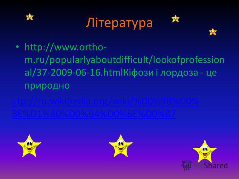 Література http://www.ortho- m.ru/popularlyaboutdifficult/lookofprofession al/37-2009-06-16.htmlКіфози і лордоза - це природно ht tp://ru.wikipedia.org/wiki/%D0%9B%D0% BE%D1%80%D0%B4%D0%BE%D0%B7