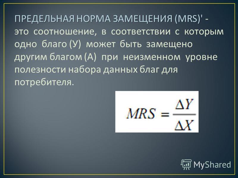 ПРЕДЕЛЬНАЯ НОРМА ЗАМЕЩЕНИЯ (MRS)' ПРЕДЕЛЬНАЯ НОРМА ЗАМЕЩЕНИЯ (MRS)' - это соотношение, в соответствии с которым одно благо ( У ) может быть замещено другим благом ( А ) при неизменном уровне полезности набора данных благ для потребителя.