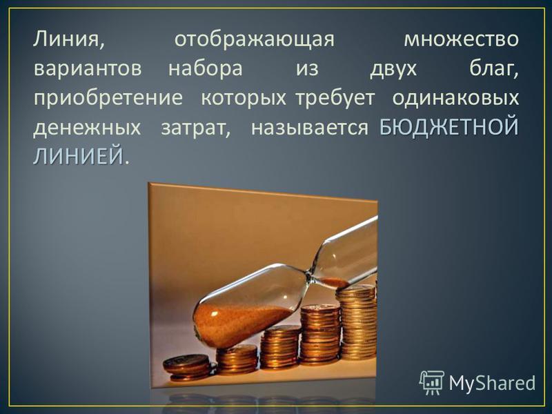 БЮДЖЕТНОЙ ЛИНИЕЙ Линия, отображающая множество вариантов набора из двух благ, приобретение которых требует одинаковых денежных затрат, называется БЮДЖЕТНОЙ ЛИНИЕЙ.