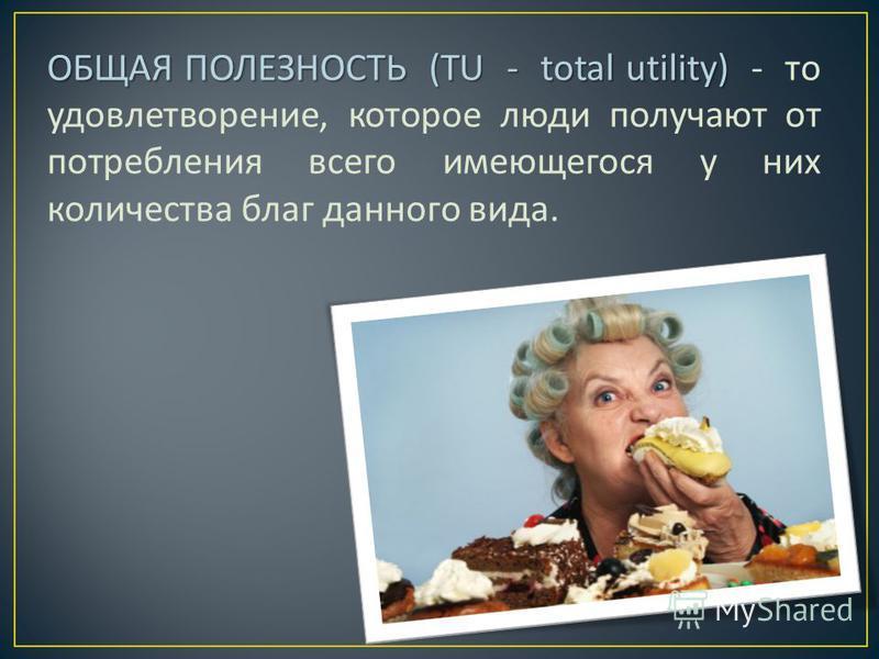 ОБЩАЯ ПОЛЕЗНОСТЬ (TU - total utility) ОБЩАЯ ПОЛЕЗНОСТЬ (TU - total utility) - то удовлетворение, которое люди получают от потребления всего имеющегося у них количества благ данного вида.