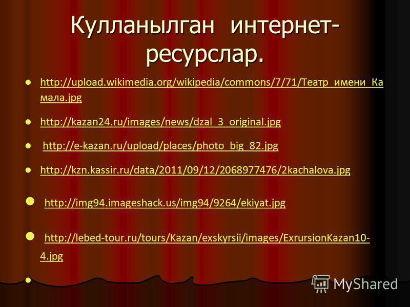 Кулланылган интернет- ресурслар. http://upload.wikimedia.org/wikipedia/commons/7/71/Театр_имени_Ка мала.jpg http://upload.wikimedia.org/wikipedia/commons/7/71/Театр_имени_Ка мала.jpg http://kazan24.ru/images/news/dzal_3_original.jpg http://e-kazan.ru