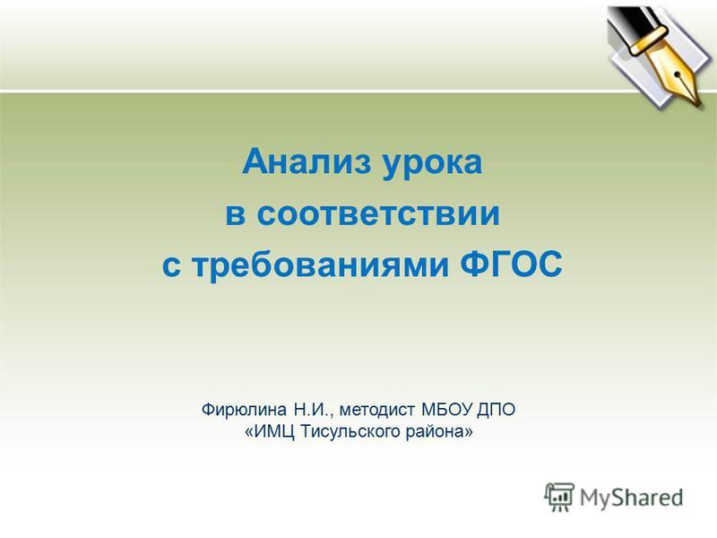 Анализ урока в соответствии с требованиями ФГОС Фирюлина Н.И., методист МБОУ ДПО «ИМЦ Тисульского района»