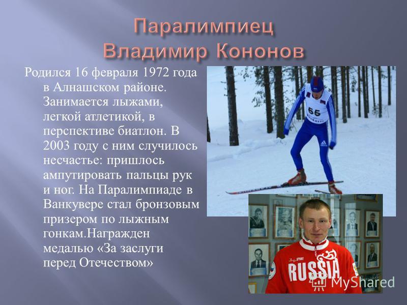 Родился 16 февраля 1972 года в Алнашском районе. Занимается лыжами, легкой атлетикой, в перспективе биатлон. В 2003 году с ним случилось несчастье : пришлось ампутировать пальцы рук и ног. На Паралимпиаде в Ванкувере стал бронзовым призером по лыжным