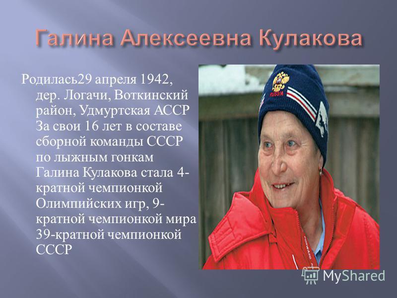 Родилась 29 апреля 1942, дер. Логачи, Воткинский район, Удмуртская АССР За свои 16 лет в составе сборной команды СССР по лыжным гонкам Галина Кулакова стала 4- кратной чемпионкой Олимпийских игр, 9- кратной чемпионкой мира 39- кратной чемпионкой СССР